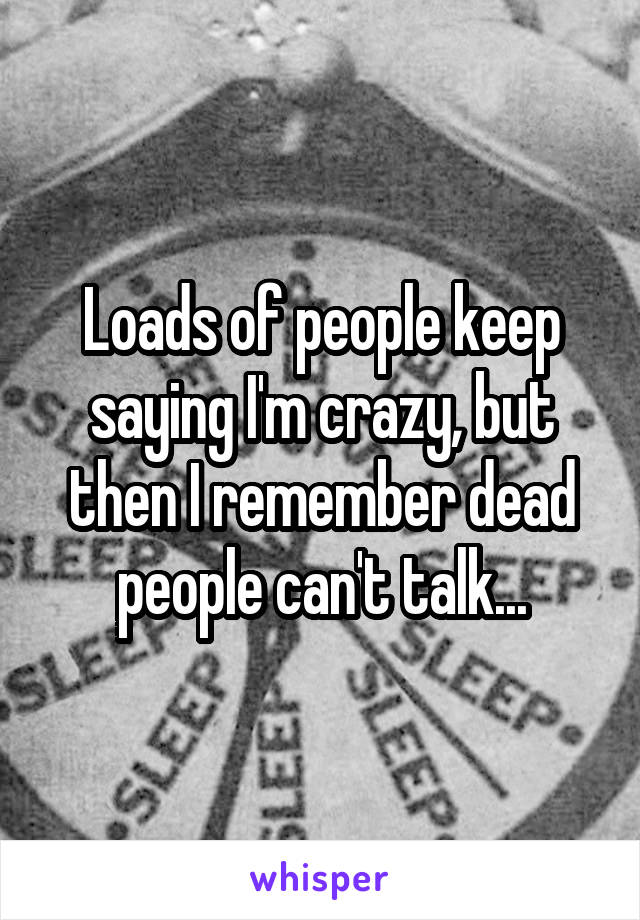Loads of people keep saying I'm crazy, but then I remember dead people can't talk...