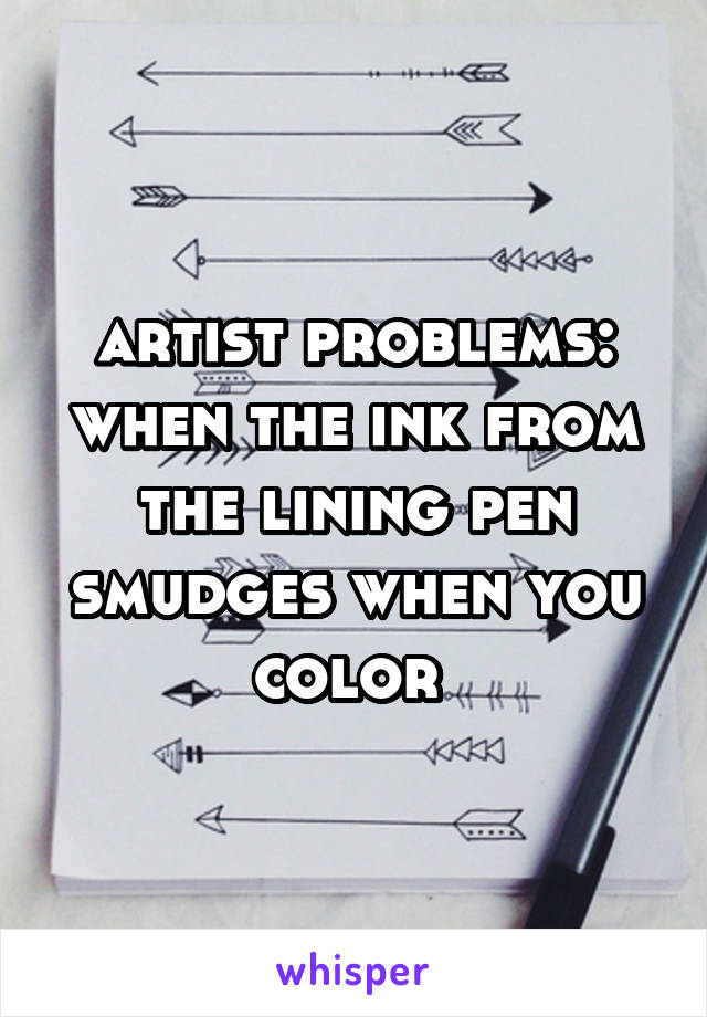 artist problems: when the ink from the lining pen smudges when you color
