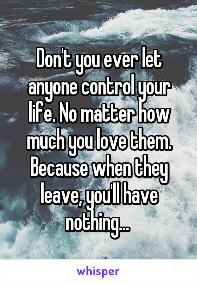 Don't you ever let anyone control your life. No matter how much you love them. Because when they leave, you'll have nothing...
