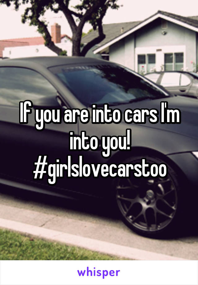 If you are into cars I'm into you! #girlslovecarstoo