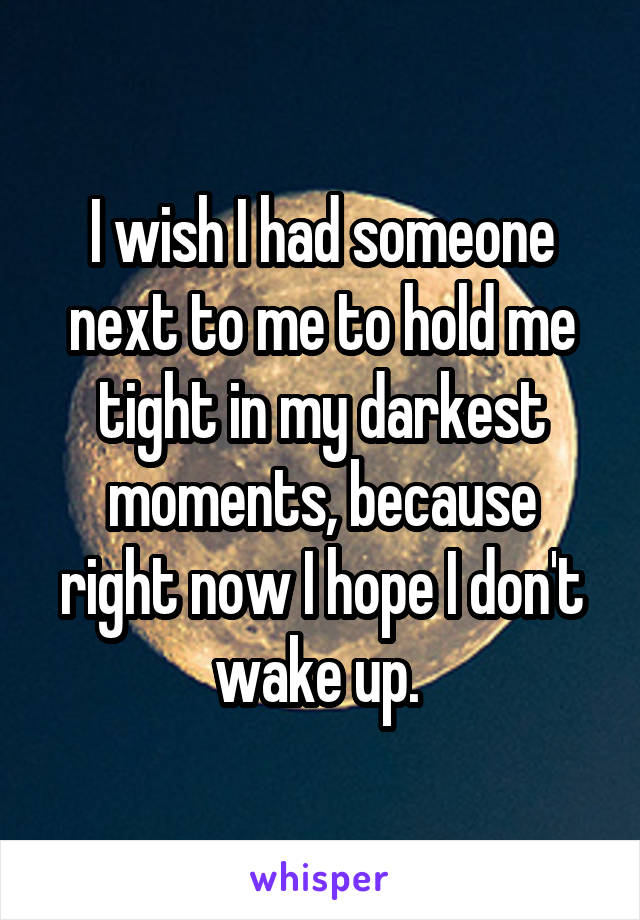I wish I had someone next to me to hold me tight in my darkest moments, because right now I hope I don't wake up.