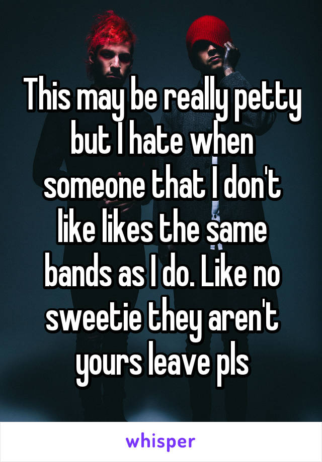 This may be really petty but I hate when someone that I don't like likes the same bands as I do. Like no sweetie they aren't yours leave pls