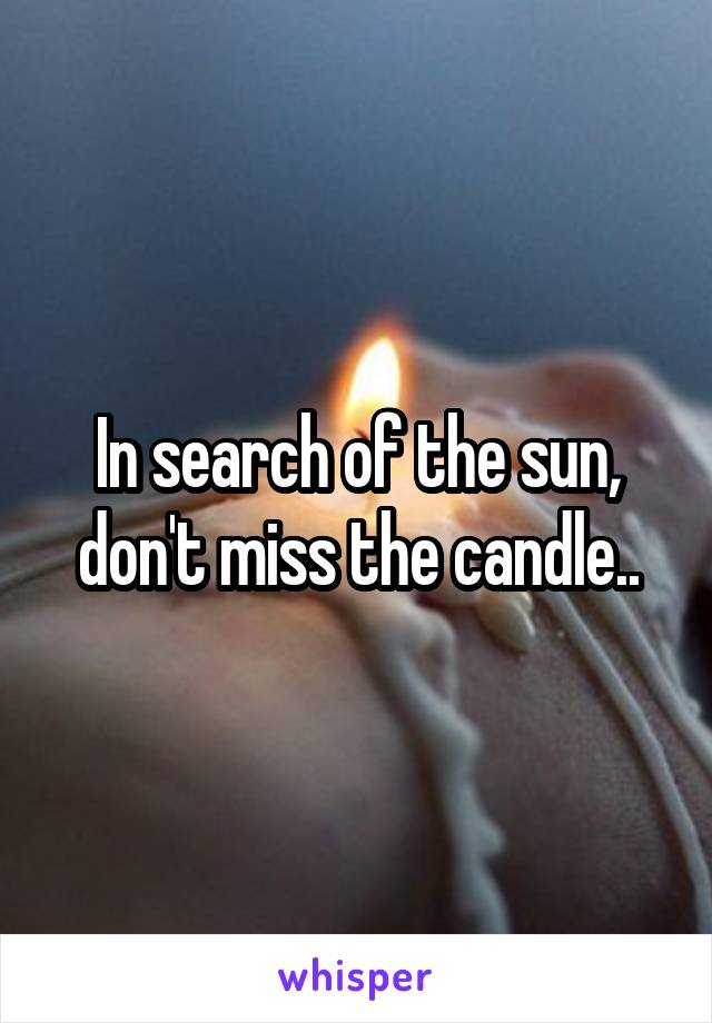 In search of the sun, don't miss the candle..