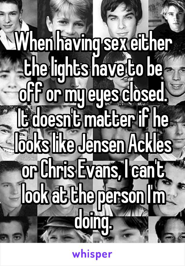 When having sex either the lights have to be off or my eyes closed. It doesn't matter if he looks like Jensen Ackles or Chris Evans, I can't look at the person I'm doing.