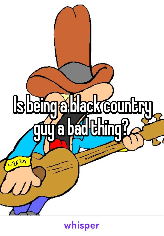 Is being a black country guy a bad thing?
