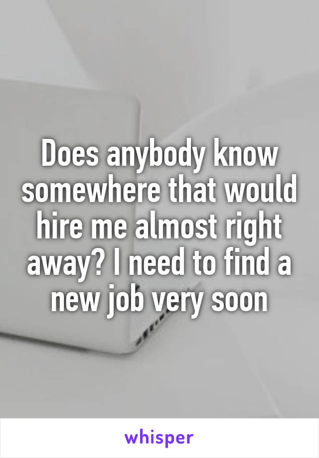 Does anybody know somewhere that would hire me almost right away? I need to find a new job very soon