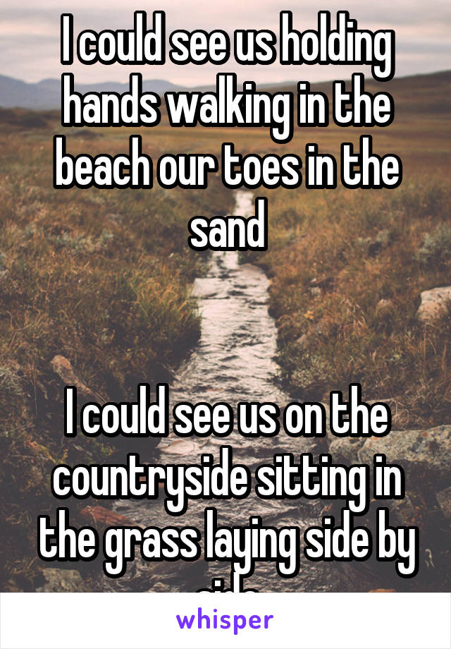 I could see us holding hands walking in the beach our toes in the sand   I could see us on the countryside sitting in the grass laying side by side