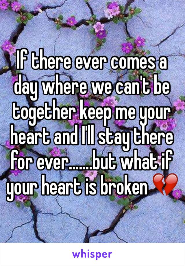 If there ever comes a day where we can't be together keep me your heart and I'll stay there for ever.......but what if your heart is broken 💔