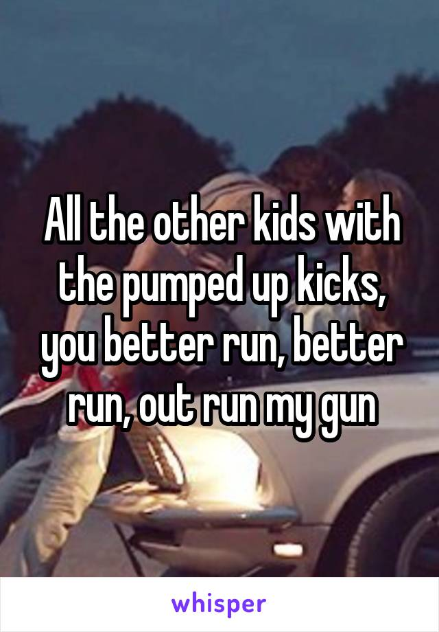 All the other kids with the pumped up kicks, you better run, better run, out run my gun