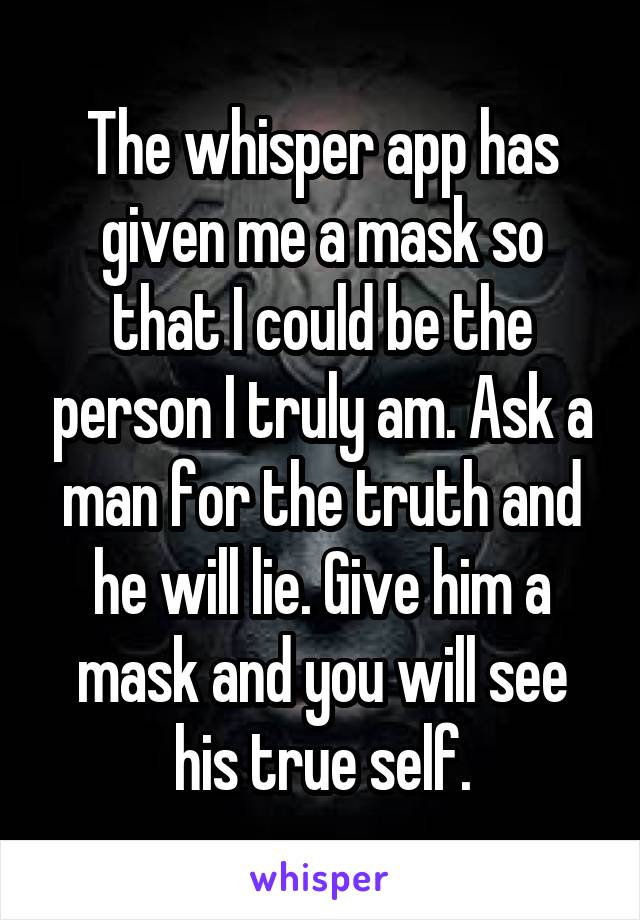 The whisper app has given me a mask so that I could be the person I truly am. Ask a man for the truth and he will lie. Give him a mask and you will see his true self.