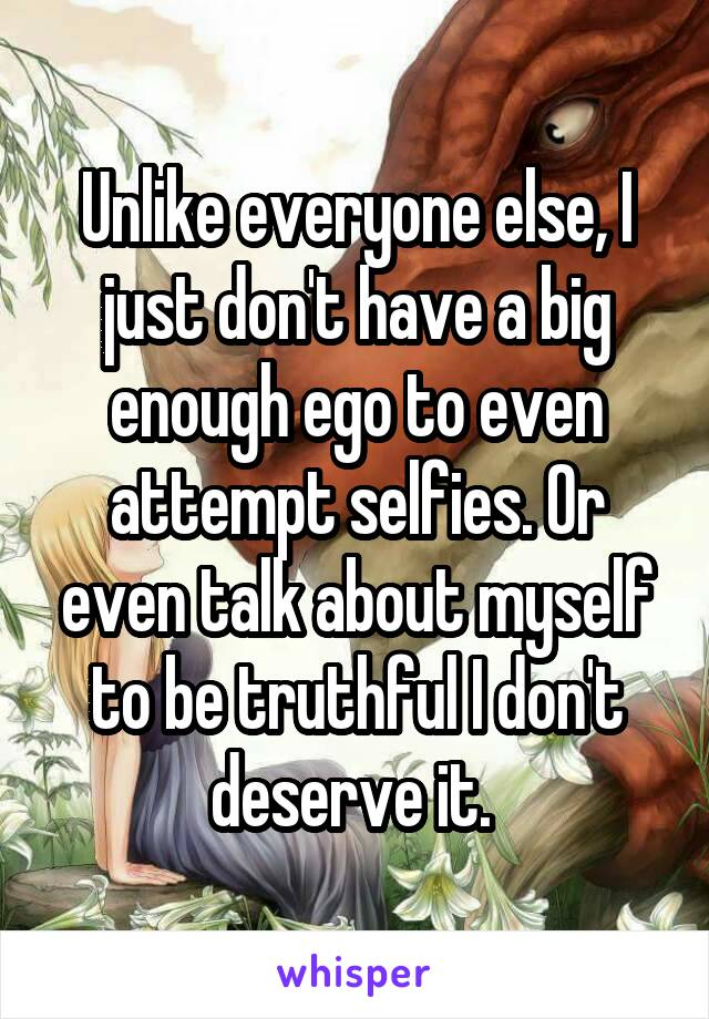 Unlike everyone else, I just don't have a big enough ego to even attempt selfies. Or even talk about myself to be truthful I don't deserve it.