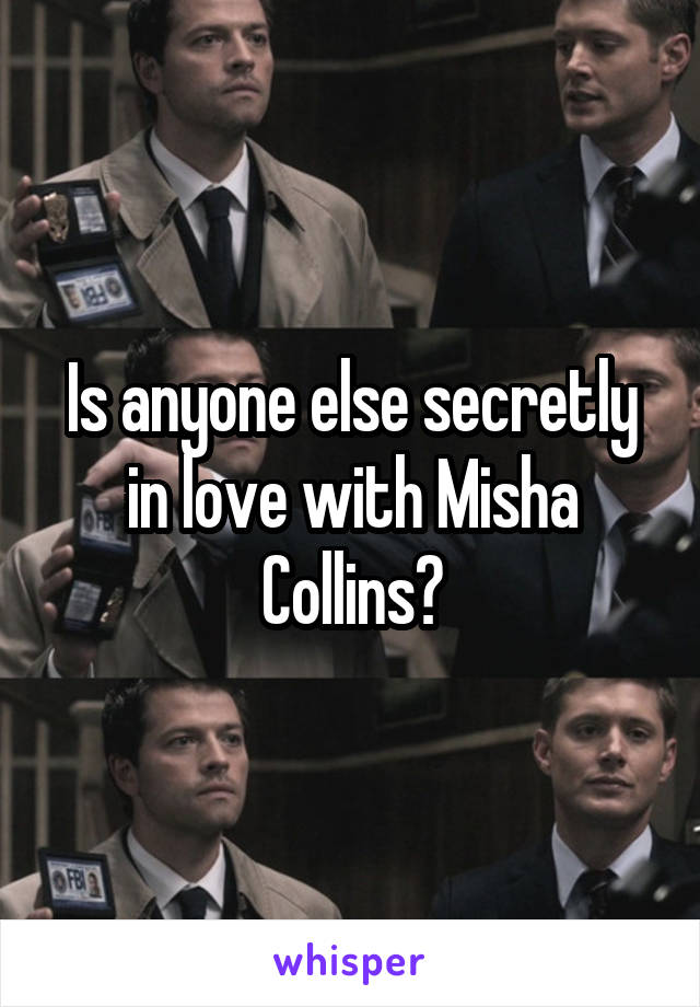 Is anyone else secretly in love with Misha Collins?