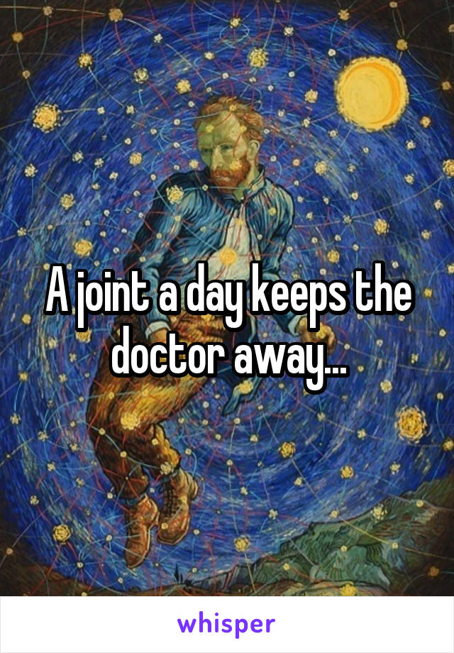 A joint a day keeps the doctor away...