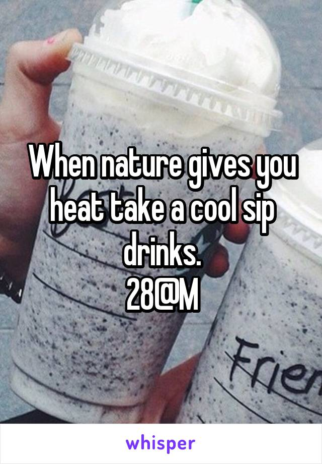 When nature gives you heat take a cool sip drinks. 28@M