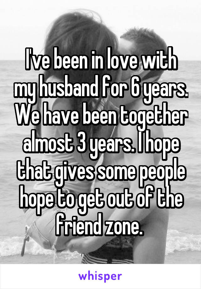 I've been in love with my husband for 6 years. We have been together almost 3 years. I hope that gives some people hope to get out of the friend zone.