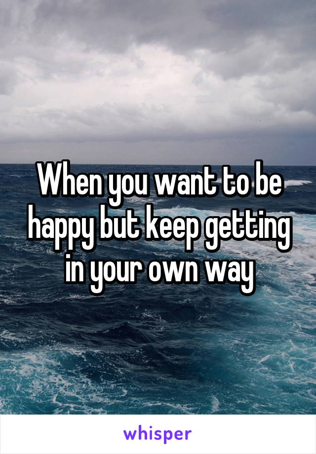 When you want to be happy but keep getting in your own way