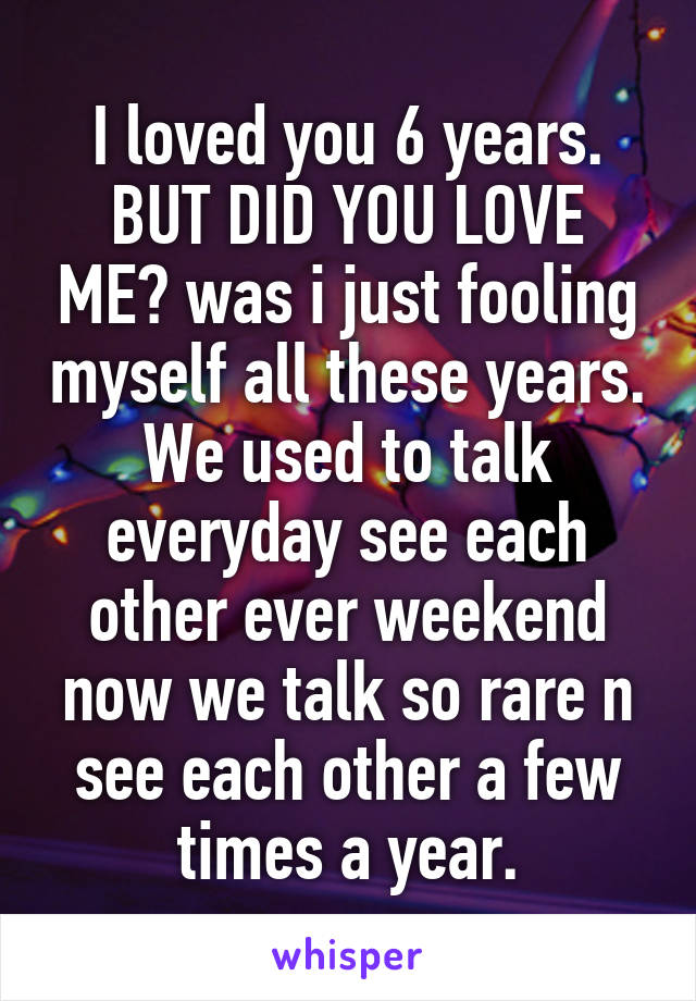 I loved you 6 years. BUT DID YOU LOVE ME? was i just fooling myself all these years. We used to talk everyday see each other ever weekend now we talk so rare n see each other a few times a year.