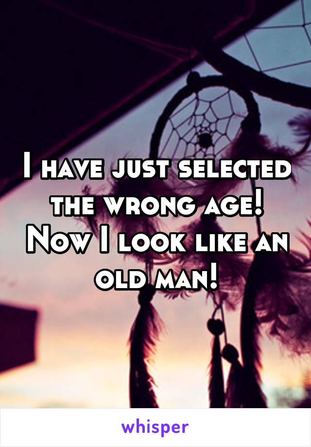 I have just selected the wrong age! Now I look like an old man!