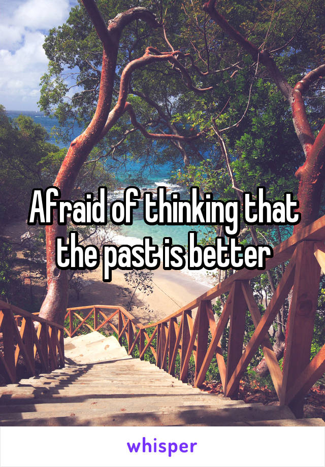 Afraid of thinking that the past is better