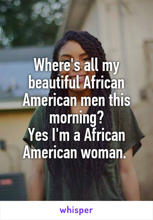 Where's all my beautiful African American men this morning? Yes I'm a African American woman.
