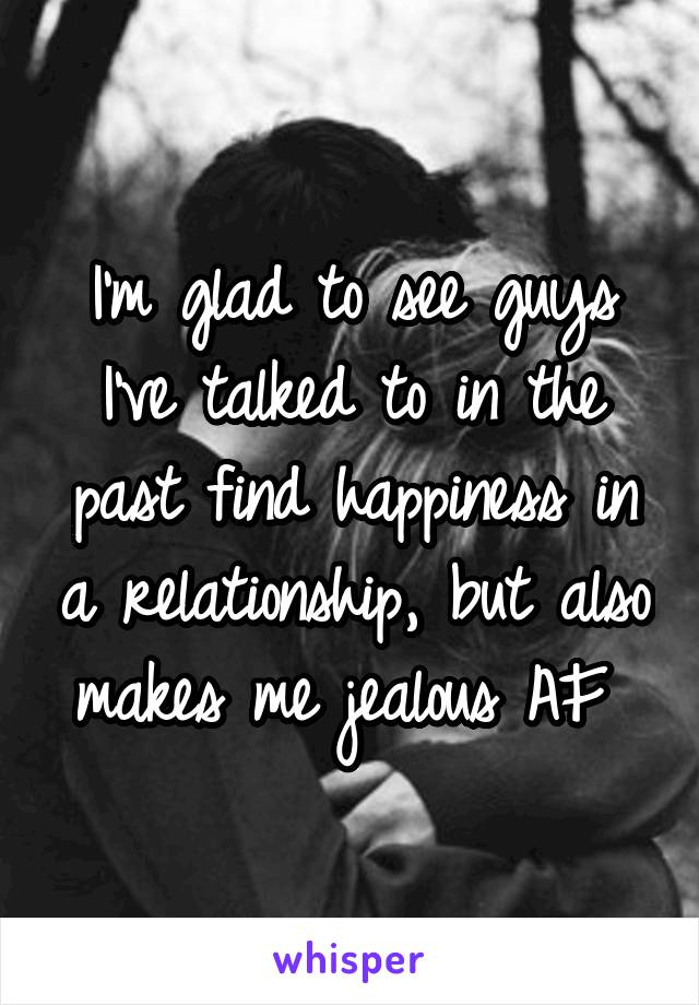 I'm glad to see guys I've talked to in the past find happiness in a relationship, but also makes me jealous AF