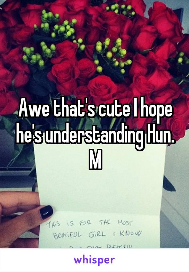 Awe that's cute I hope he's understanding Hun. M