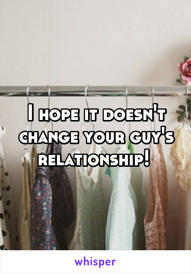 I hope it doesn't change your guy's relationship!