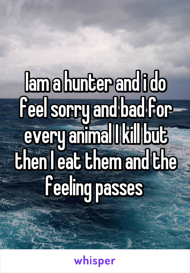 Iam a hunter and i do feel sorry and bad for every animal I kill but then I eat them and the feeling passes