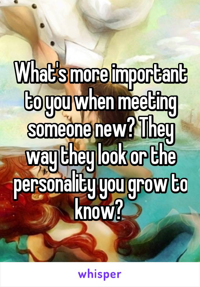 What's more important to you when meeting someone new? They way they look or the personality you grow to know?