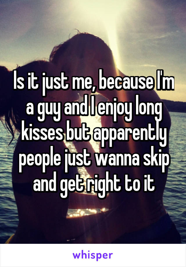 Is it just me, because I'm a guy and I enjoy long kisses but apparently people just wanna skip and get right to it