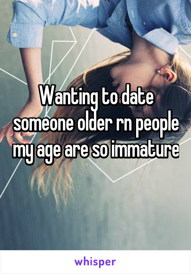 Wanting to date someone older rn people my age are so immature