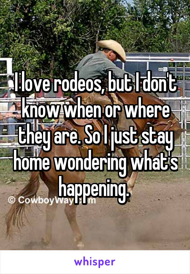 I love rodeos, but I don't know when or where they are. So I just stay home wondering what's happening.