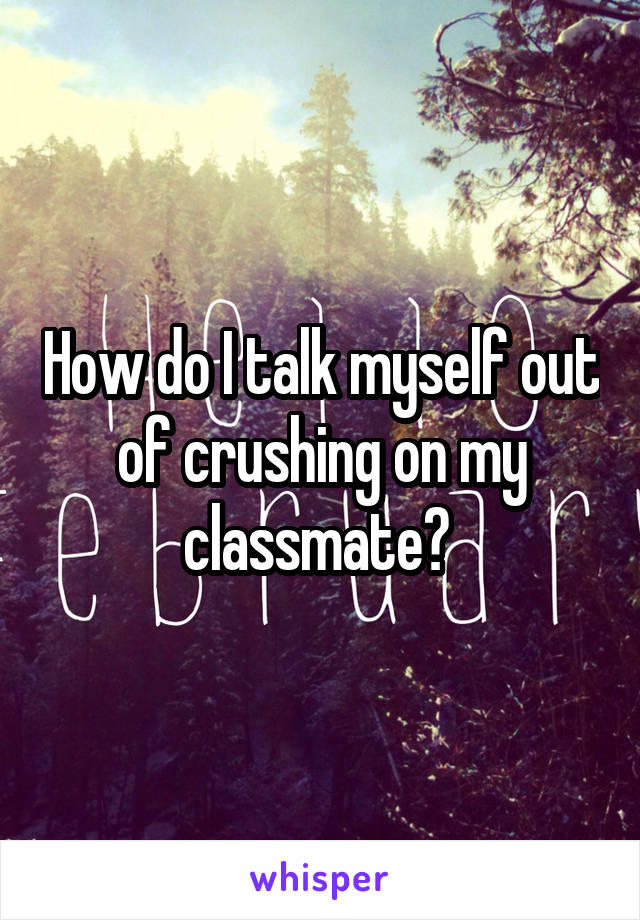 How do I talk myself out of crushing on my classmate?