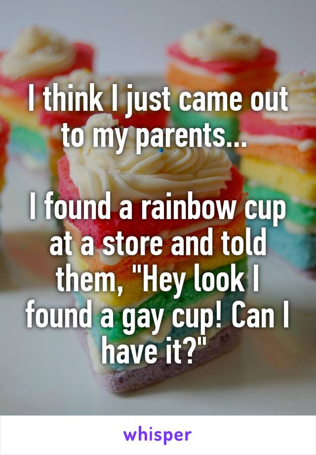 "I think I just came out to my parents...   I found a rainbow cup at a store and told them, ""Hey look I found a gay cup! Can I have it?"""