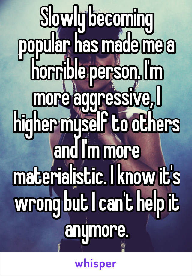 Slowly becoming popular has made me a horrible person. I'm more aggressive, I higher myself to others and I'm more materialistic. I know it's wrong but I can't help it anymore.