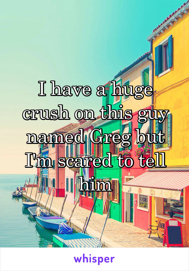I have a huge crush on this guy named Greg but I'm scared to tell him