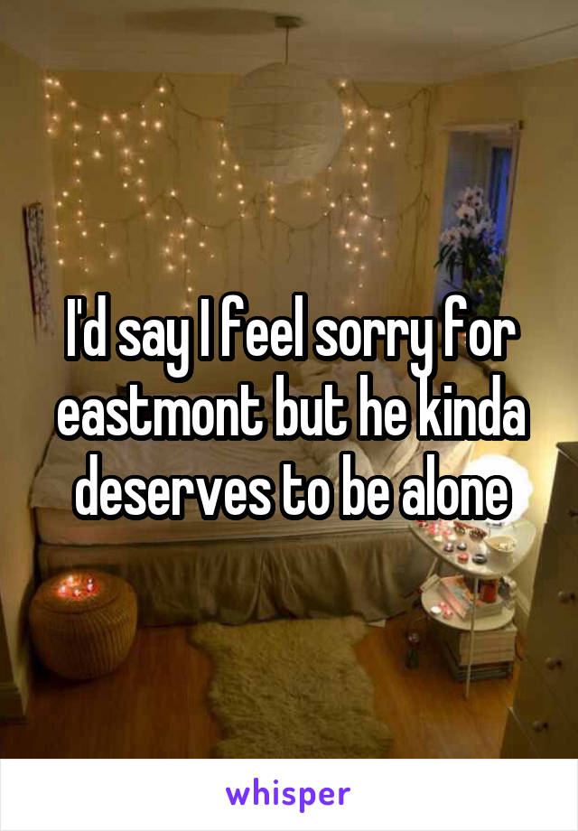 I'd say I feel sorry for eastmont but he kinda deserves to be alone
