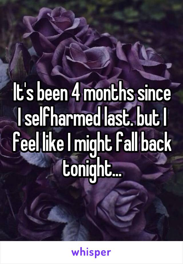 It's been 4 months since I selfharmed last. but I feel like I might fall back tonight...