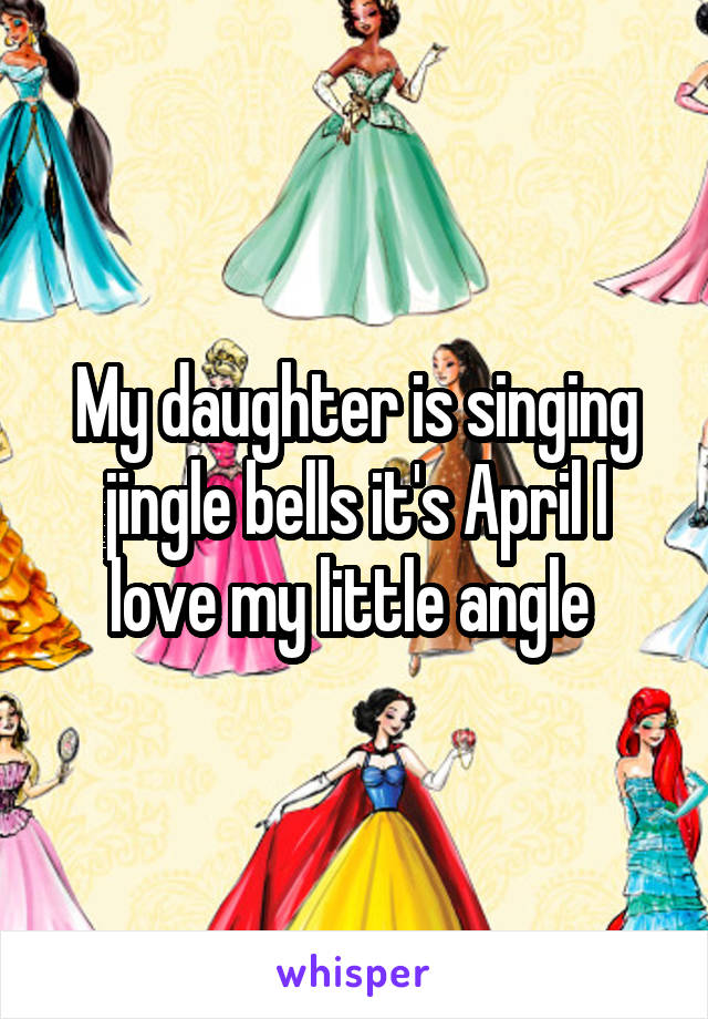 My daughter is singing jingle bells it's April I love my little angle