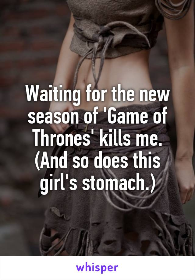 Waiting for the new season of 'Game of Thrones' kills me. (And so does this girl's stomach.)