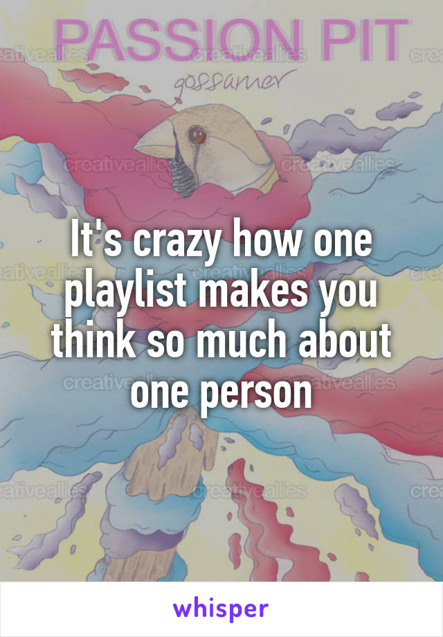 It's crazy how one playlist makes you think so much about one person