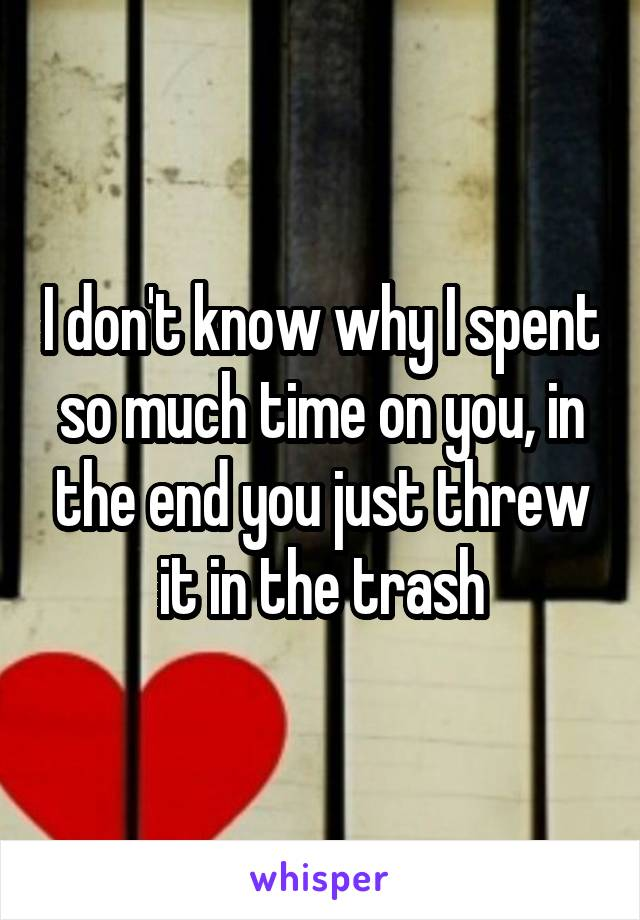 I don't know why I spent so much time on you, in the end you just threw it in the trash