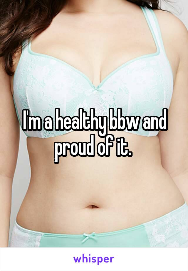 I'm a healthy bbw and proud of it.