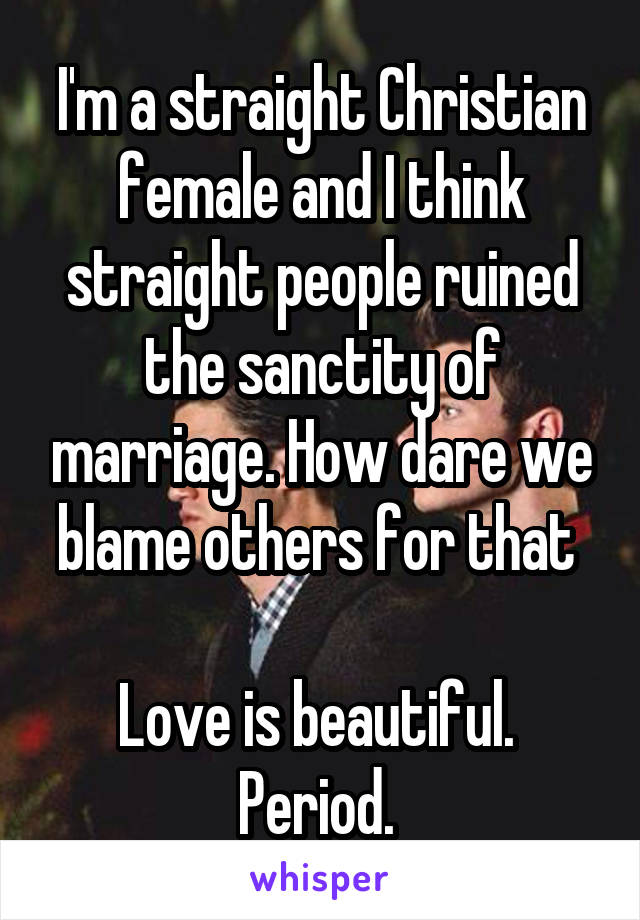 I'm a straight Christian female and I think straight people ruined the sanctity of marriage. How dare we blame others for that   Love is beautiful.  Period.