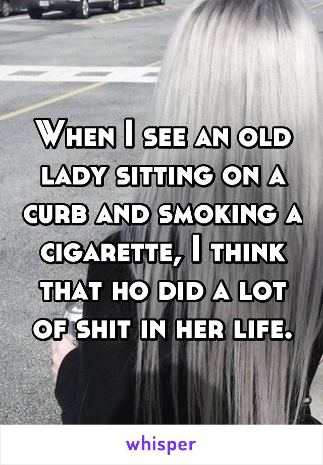 When I see an old lady sitting on a curb and smoking a cigarette, I think that ho did a lot of shit in her life.