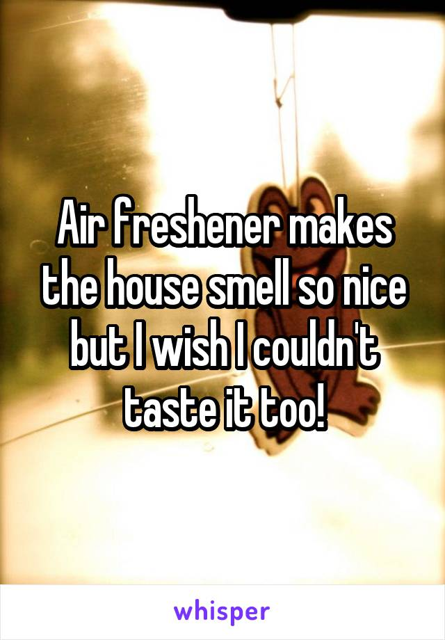 Air freshener makes the house smell so nice but I wish I couldn't taste it too!