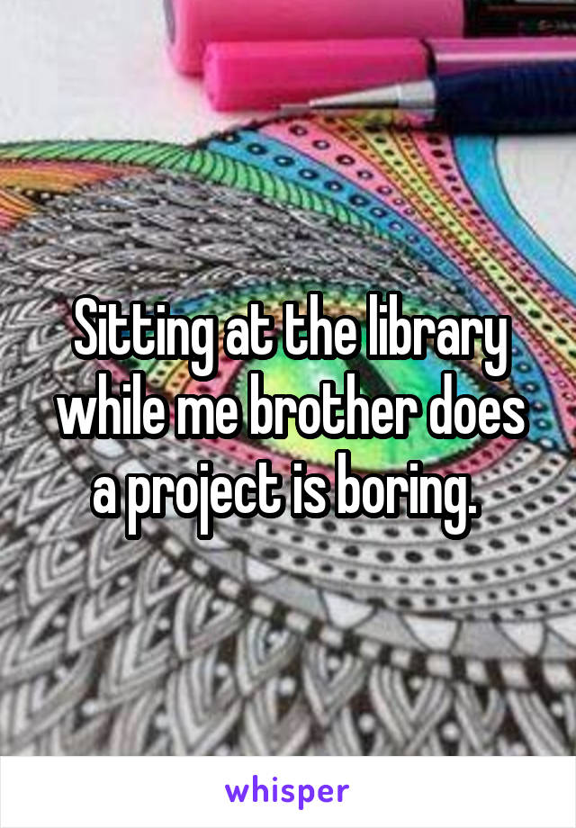 Sitting at the library while me brother does a project is boring.