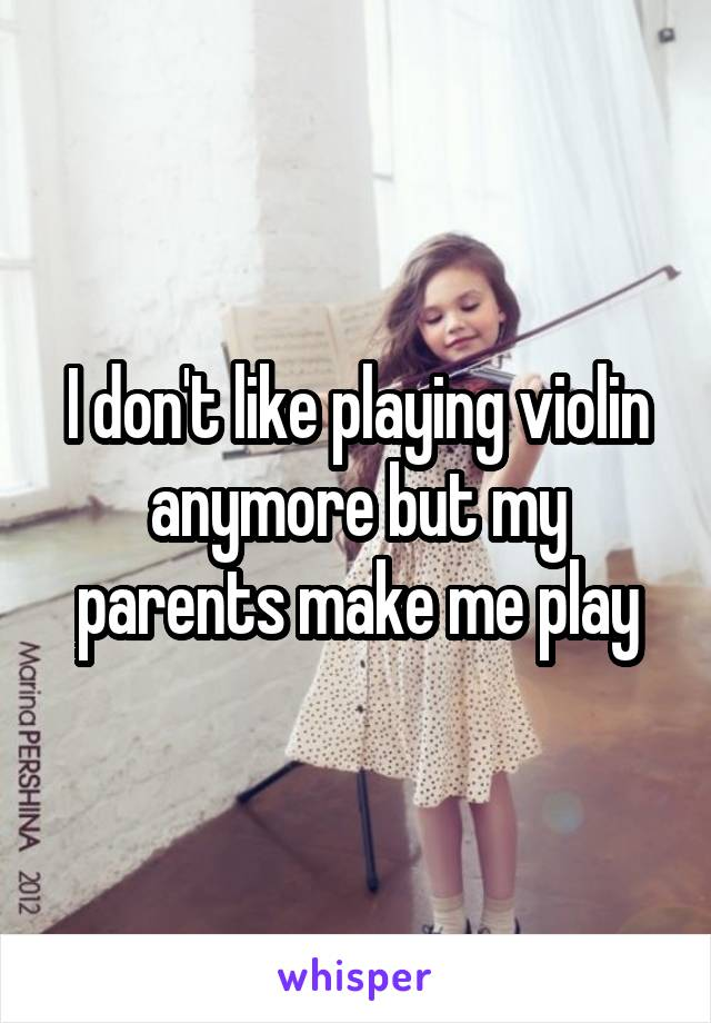 I don't like playing violin anymore but my parents make me play