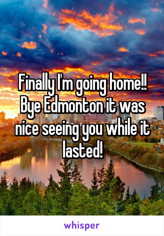 Finally I'm going home!! Bye Edmonton it was nice seeing you while it lasted!