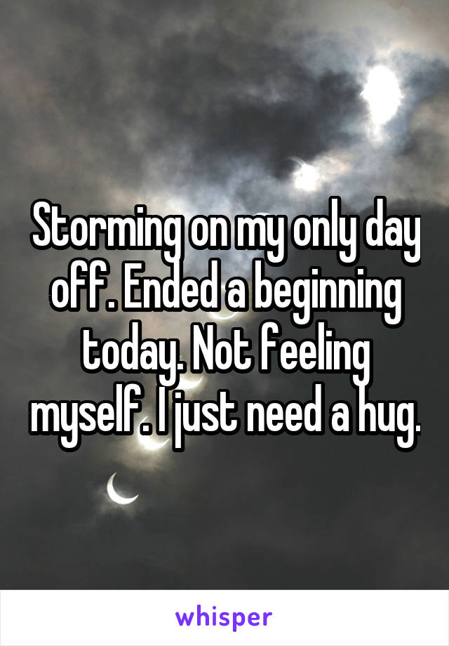 Storming on my only day off. Ended a beginning today. Not feeling myself. I just need a hug.